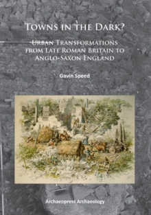 Towns in the Dark : Urban Transformations from Late Roman Britain to Anglo-Saxon England, Paperback / softback Book