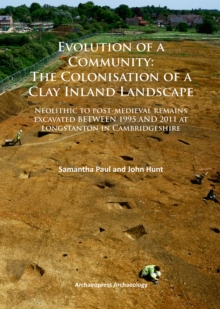 Evolution of a Community: The Colonisation of a Clay Inland Landscape : Neolithic to post-medieval remains excavated over sixteen years at Longstanton in Cambridgeshire, Paperback / softback Book