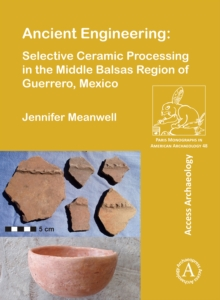 Ancient Engineering: Selective Ceramic Processing in the Middle Balsas Region of Guerrero, Mexico, Paperback / softback Book