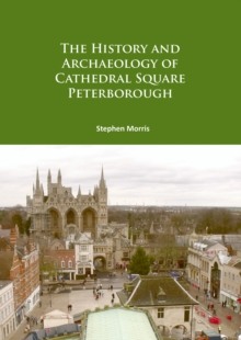 The History and Archaeology of Cathedral Square Peterborough, Paperback / softback Book