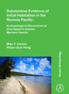 Substantive Evidence of Initial Habitation in the Remote Pacific: Archaeological Discoveries at Unai Bapot in Saipan, Mariana Islands, Paperback / softback Book