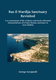 Ras il-Wardija Sanctuary Revisited : A re-assessment of the evidence and newly informed interpretations of a Punic-Roman sanctuary in Gozo (Malta), Paperback / softback Book