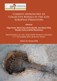 Current Approaches to Collective Burials in the Late European Prehistory : Proceedings of the XVII UISPP World Congress (1-7 September 2014, Burgos, Spain) Volume 14/Session A25b, Paperback / softback Book