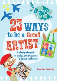 23 Ways to be a Great Artist : A Step-by-Step Guide to Creating Artwork Inspired by Famous Masterpieces, Paperback Book
