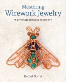 Mastering Wirework Jewelry : 15 Intricate Designs to Create, Paperback Book