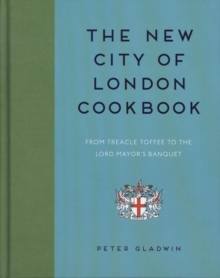 The New City of London Cookbook : From Treacle Toffee to The Lord Mayor's Banquet, Hardback Book