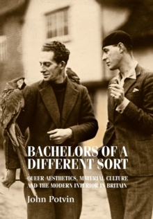 Bachelors of a Different Sort : Queer Aesthetics, Material Culture and the Modern Interior in Britain, Paperback / softback Book