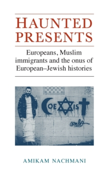 Haunted Presents : Europeans, Muslim Immigrants and the Onus of European-Jewish Histories, Hardback Book