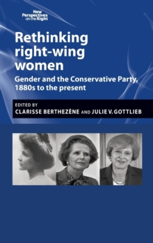 Rethinking Right-Wing Women : Gender and the Conservative Party, 1880s to the Present, Hardback Book