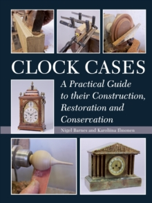 Clock Cases : A Practical Guide to Their Construction, Restoration and Conservation, Hardback Book