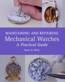 Maintaining and Repairing Mechanical Watches : A Practical Guide, Hardback Book