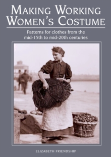 Making Working Women's Costume : Patterns for clothes from the mid-15th to mid-20th centuries, Paperback / softback Book