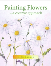 Painting Flowers : A Creative Approach, Paperback Book