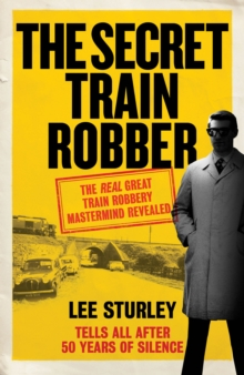 The Secret Train Robber : The Real Great Train Robbery Mastermind Revealed, Hardback Book