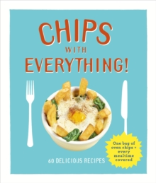 Chips with Everything : One Bag of Oven Chips = Every Mealtime Covered - 60 Delicious Recipes, Hardback Book