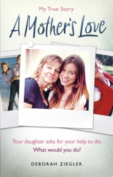 A Mother's Love : Your daughter asks for your help to die. What would you do?, Paperback / softback Book