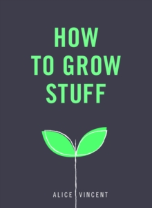 How to Grow Stuff : Easy, no-stress gardening for beginners, Paperback / softback Book