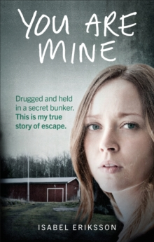 You Are Mine : Drugged and Held in a Secret Bunker. This is My True Story of Escape., Paperback / softback Book