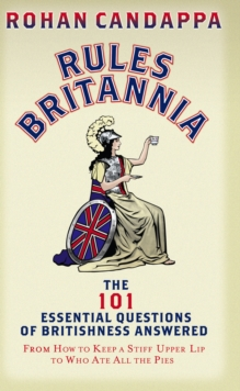 Rules Britannia : The 101 Essential Questions of Britishness Answered - From How to Keep a Stiff Upper Lip to Who Ate All the Pies, Paperback / softback Book