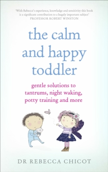 The Calm and Happy Toddler : Gentle Solutions to Tantrums, Night Waking, Potty Training and More, Paperback Book