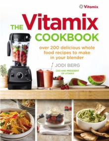 The Vitamix Cookbook : Over 200 Delicious Whole Food Recipes to Make in Your Blender, Paperback Book