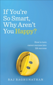 If You're So Smart, Why Aren't You Happy? : How to turn career success into life success, Paperback / softback Book