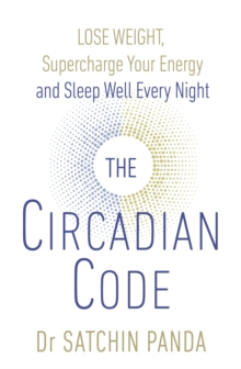 The Circadian Code : Lose weight, supercharge your energy and sleep well every night, Paperback / softback Book
