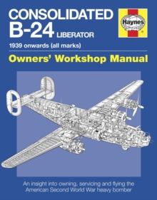 Consolidated B-24 Liberator Owners' Workshop Manual : 1939 Onwards, Paperback Book