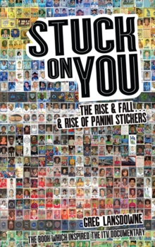 Stuck on You : The Rise & Fall - & Rise of Panini Stickers, Paperback Book