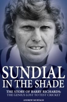 Sundial in the Shade : The Story of Barry Richards: the Genius Lost to Test Cricket, Hardback Book