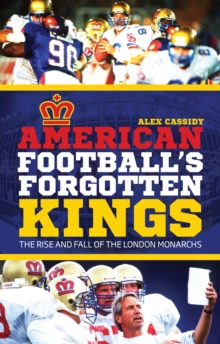 American Football's Forgotten Kings : The Rise and Fall of the London Monarchs, Paperback / softback Book