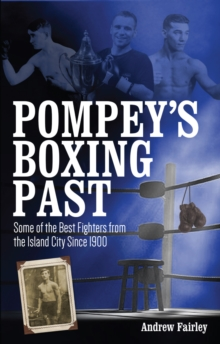 Pompey's Boxing Past : Some of the Best Fighters from the Island City Since 1900, Paperback / softback Book
