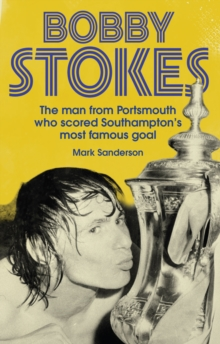 Bobby Stokes : The Man from Portsmouth Who Scored Southampton's Most Famous Goal, Paperback Book