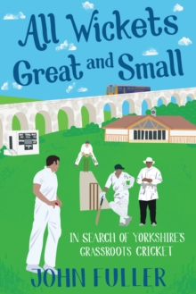 All Wickets Great and Small : In Search of Yorkshire's Grassroots Cricket, Paperback Book