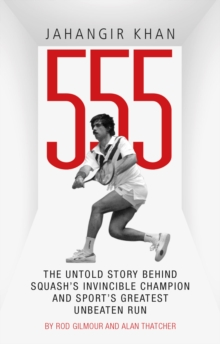 Jahangir Khan 555 : The Untold Story Behind Squash's Invincible Champion and Sport's Greatest Unbeaten Run, Paperback / softback Book