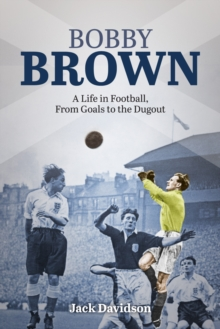Bobby Brown : A Life in Football, from Goals to the Dugout, Hardback Book