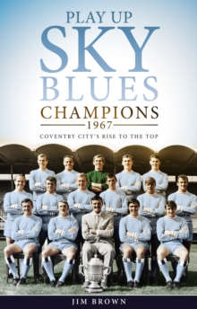Play Up Sky Blues : Champions 1967: Coventry City's Rise to the Top, Hardback Book