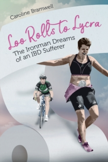 Loo Rolls to Lycra : The Ironman Dreams of an IBD Sufferer, Paperback / softback Book