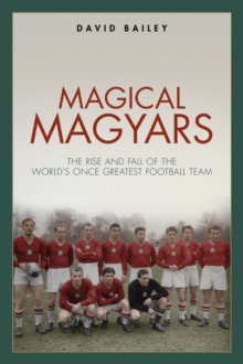 Magical Magyars : The Rise and Fall of the World's Once Greatest Football Team, Hardback Book
