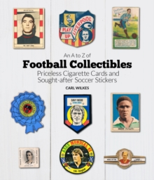 An A to Z of Football Collectibles : Priceless Cigarette Cards and Sought-After Soccer Stickers, Hardback Book