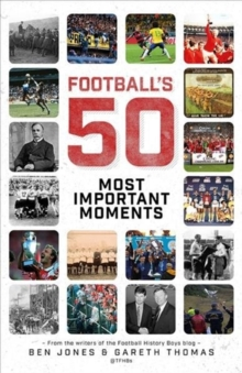 Football's Fifty Most Important Moments : From the Writers of the Football History Boys Blog, Hardback Book