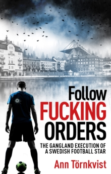 Follow Fucking Orders : The Gangland Execution of a Swedish Football Star, Paperback / softback Book