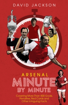 Arsenal Fc Minute by Minute : The Gunners' Most Historic Moments, Hardback Book