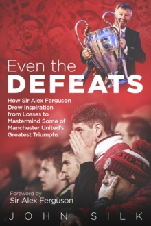 Even the Defeats : How Sir Alex Ferguson Used Setbacks to Inspire Manchester United's Greatest Triumphs, Hardback Book