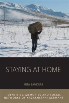 Staying at Home : Identities, Memories and Social Networks of Kazakhstani Germans, Hardback Book
