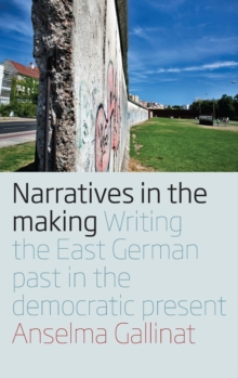 Narratives in the Making : Writing the East German Past in the Democratic Present, Hardback Book