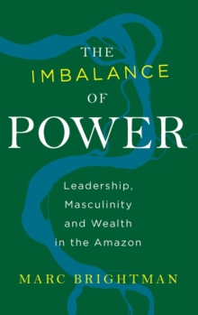 The Imbalance of Power : Leadership, Masculinity and Wealth in the Amazon, Hardback Book