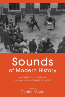 Sounds of Modern History : Auditory Cultures in 19th- and 20th-Century Europe, Paperback / softback Book