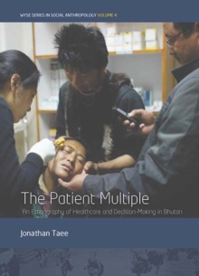 The Patient Multiple : An Ethnography of Healthcare and Decision-Making in Bhutan, Hardback Book