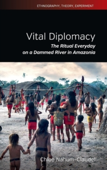 Vital Diplomacy : The Ritual Everyday on a Dammed River in Amazonia, Hardback Book